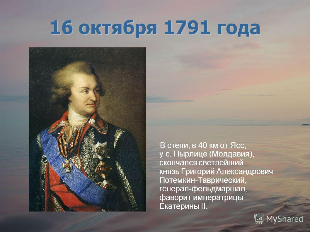 В степи, в 40 км от Ясс, у с. Пырлице (Молдавия), скончался светлейший князь Григорий Александрович Потёмкин-Таврический, генерал-фельдмаршал, фаворит императрицы Екатерины II. 16 октября 1791 года