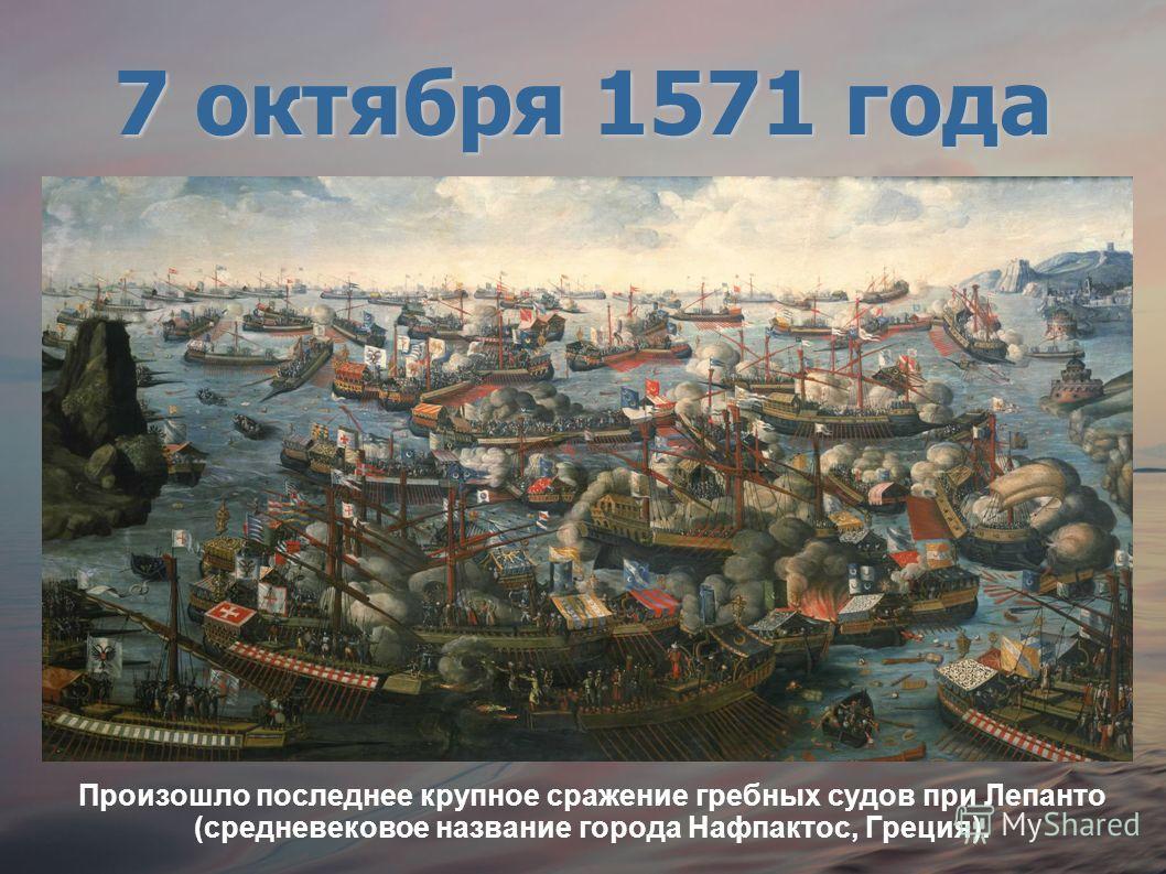 Произошло последнее крупное сражение гребных судов при Лепанто (средневековое название города Нафпактос, Греция). 7 октября 1571 года