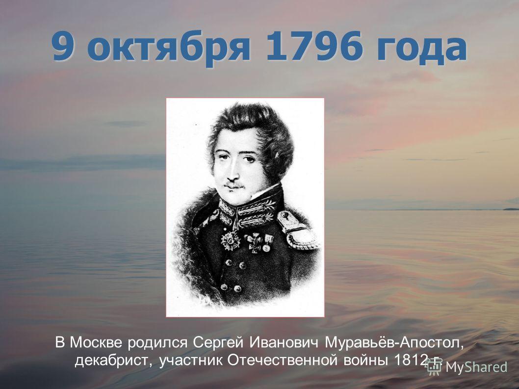 В Москве родился Сергей Иванович Муравьёв-Апостол, декабрист, участник Отечественной войны 1812 г. 9 октября 1796 года