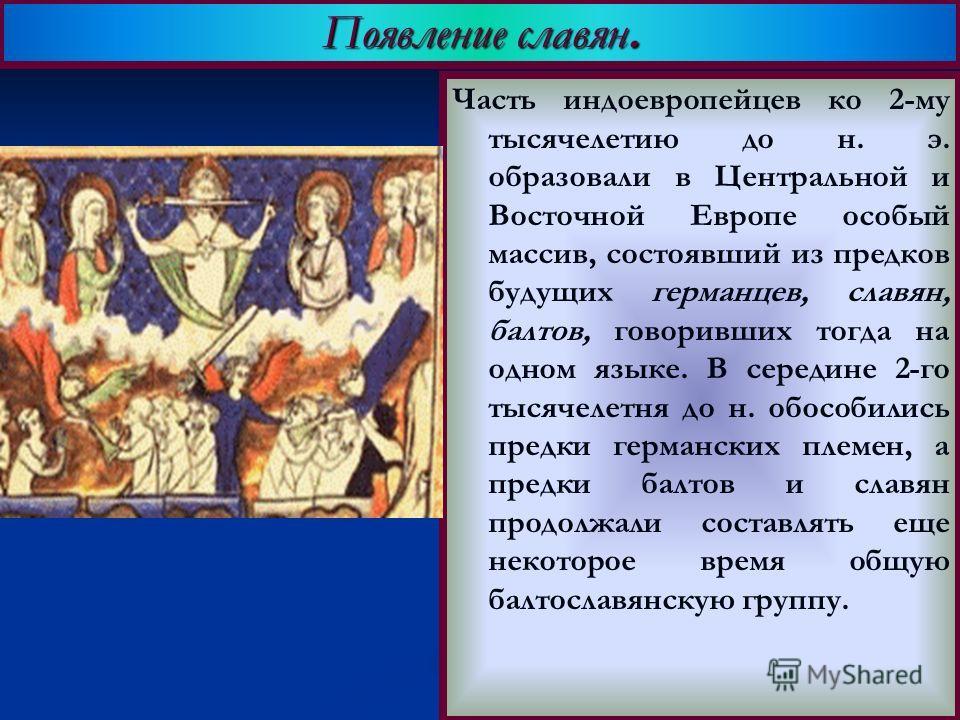 Часть индоевропейцев ко 2-му тысячелетию до н. э. образовали в Центральной и Восточной Европе особый массив, состоявший из предков будущих германцев, славян, балтов, говоривших тогда на одном языке. В середине 2-го тысячелетня до н. обособились предк