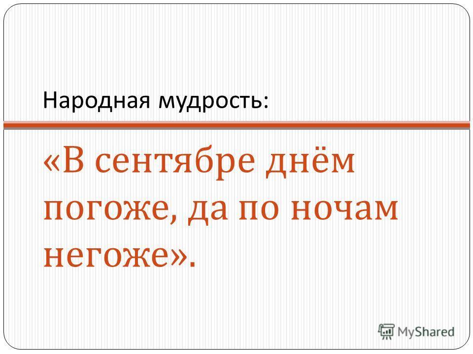 Народная мудрость : « В сентябре днём погоже, да по ночам негоже ».