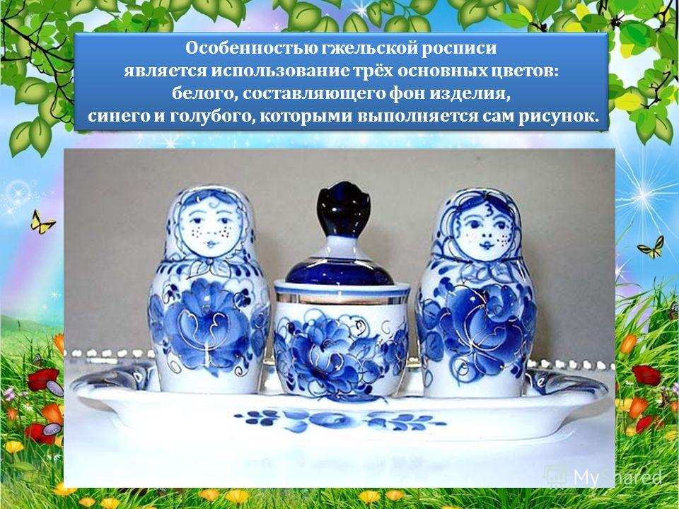 Особенностью гжельской росписи является использование трёх основных цветов: белого, составляющего фон изделия, синего и голубого, которыми выполняется сам рисунок. Особенностью гжельской росписи является использование трёх основных цветов: белого, со