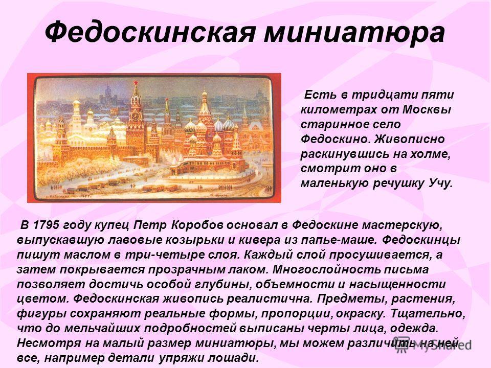 Есть в тридцати пяти километрах от Москвы старинное село Федоскино. Живописно раскинувшись на холме, смотрит оно в маленькую речушку Учу. В 1795 году купец Петр Коробов основал в Федоскине мастерскую, выпускавшую лавовые козырьки и кивера из папье-ма