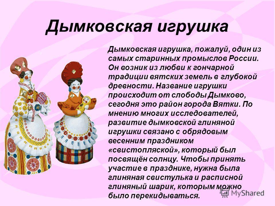 Дымковская игрушка Дымковская игрушка, пожалуй, один из самых старинных промыслов России. Он возник из любви к гончарной традиции вятских земель в глубокой древности. Название игрушки происходит от слободы Дымково, сегодня это район города Вятки. По