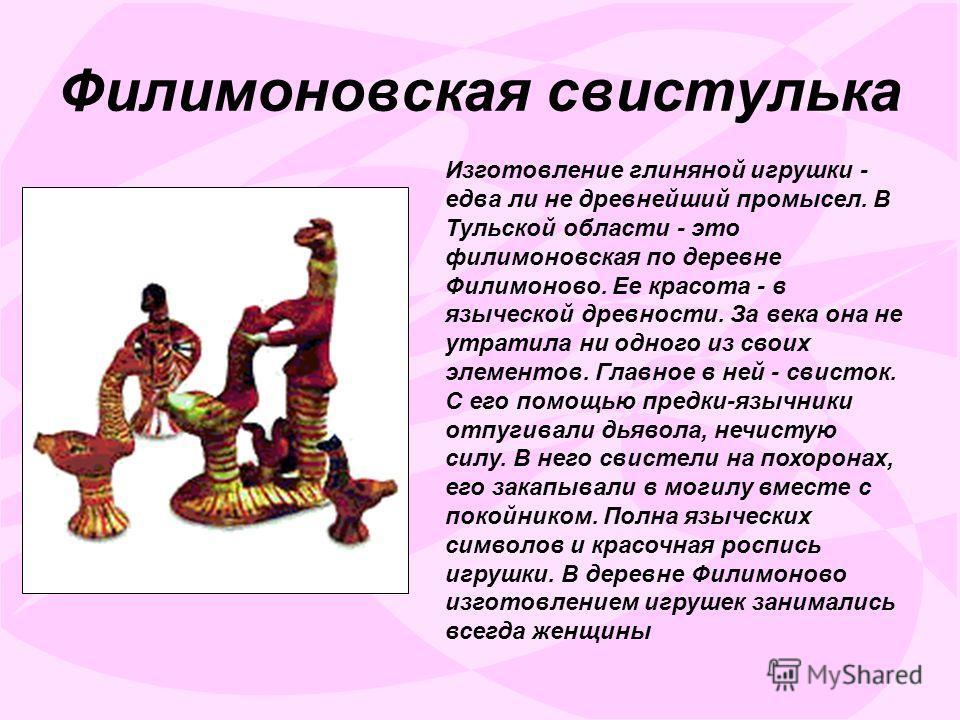 Филимоновская свистулька Изготовление глиняной игрушки - едва ли не древнейший промысел. В Тульской области - это филимоновская по деревне Филимоново. Ее красота - в языческой древности. За века она не утратила ни одного из своих элементов. Главное в