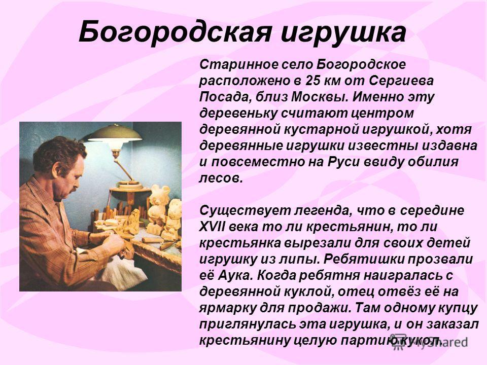 Старинное село Богородское расположено в 25 км от Сергиева Посада, близ Москвы. Именно эту деревеньку считают центром деревянной кустарной игрушкой, хотя деревянные игрушки известны издавна и повсеместно на Руси ввиду обилия лесов. Существует легенда