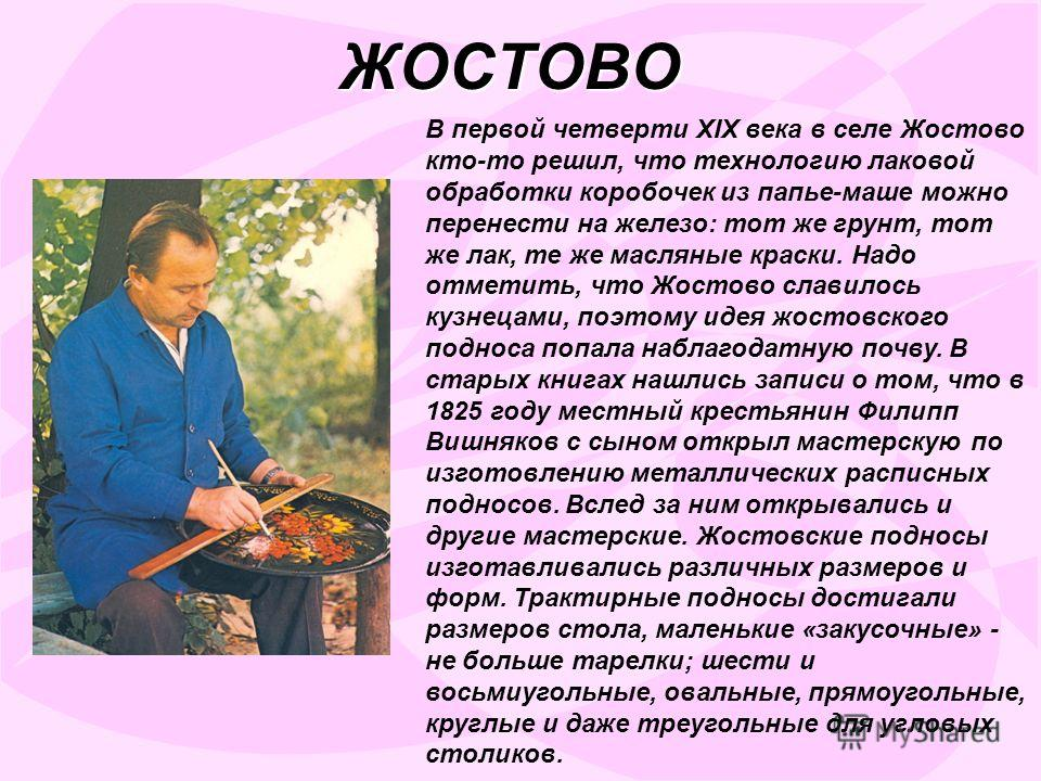 ЖОСТОВО В первой четверти XIX века в селе Жостово кто-то решил, что технологию лаковой обработки коробочек из папье-маше можно перенести на железо: тот же грунт, тот же лак, те же масляные краски. Надо отметить, что Жостово славилось кузнецами, поэто