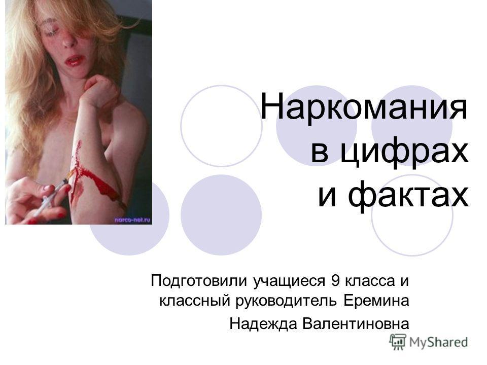 Наркомания в цифрах и фактах Подготовили учащиеся 9 класса и классный руководитель Еремина Надежда Валентиновна