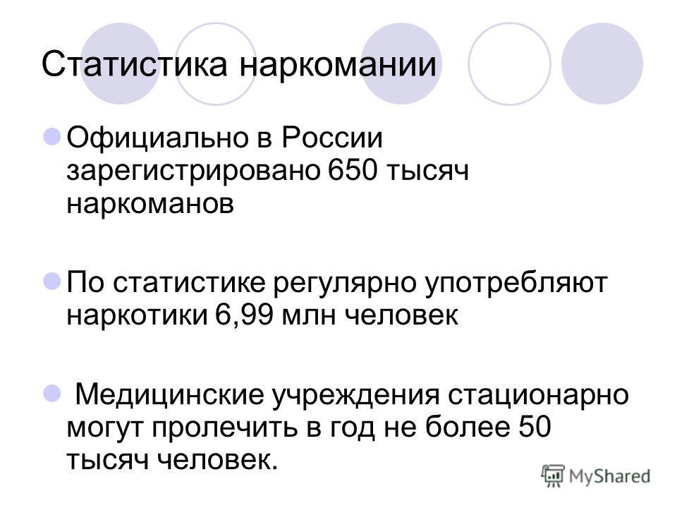 Статистика наркомании Официально в России зарегистрировано 650 тысяч наркоманов По статистике регулярно употребляют наркотики 6,99 млн человек Медицинские учреждения стационарно могут пролечить в год не более 50 тысяч человек.