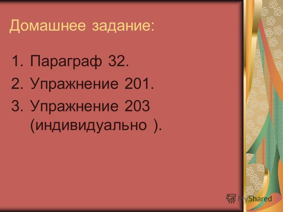 Домашнее задание: 1.Параграф 32. 2.Упражнение 201. 3.Упражнение 203 (индивидуально ).