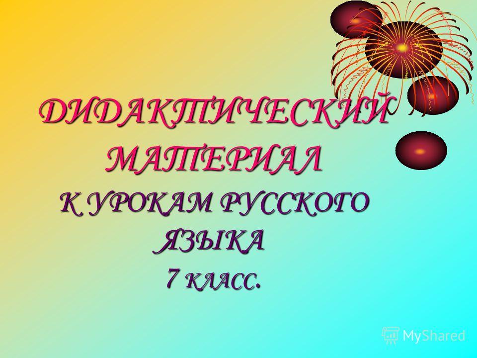 ДИДАКТИЧЕСКИЙ МАТЕРИАЛ К УРОКАМ РУССКОГО ЯЗЫКА 7 КЛАСС.