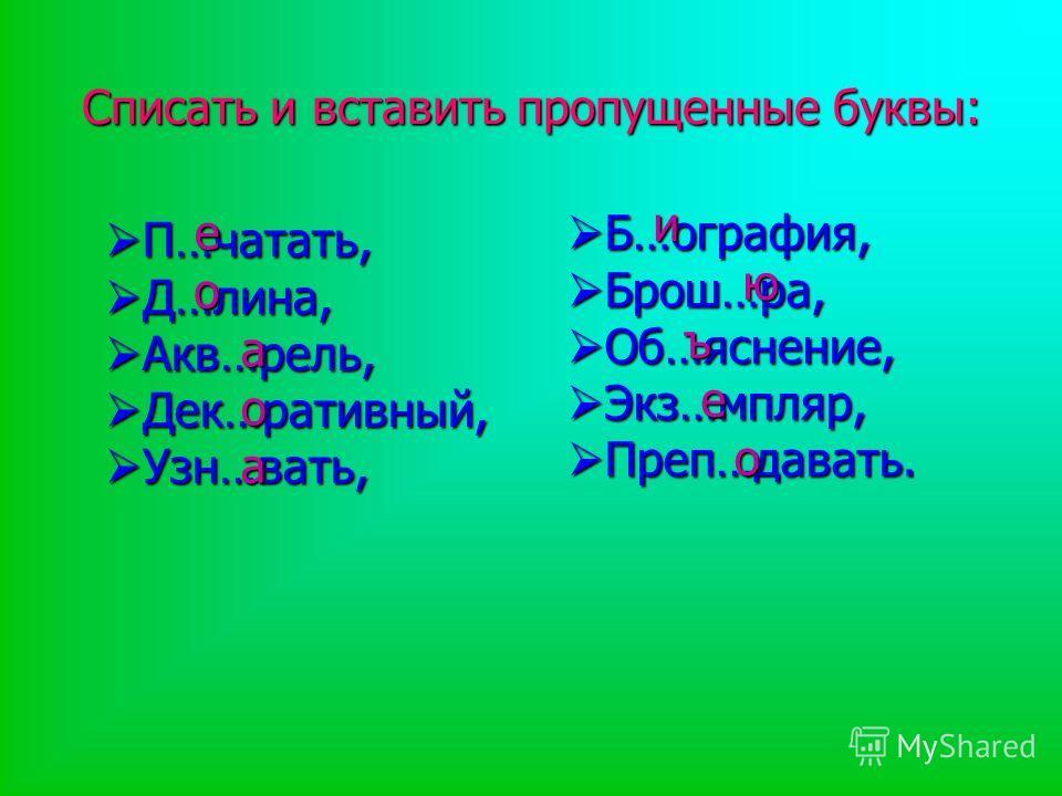 Списать и вставить пропущенные буквы: П…чатать, П…чатать, Д…лина, Д…лина, Акв…рель, Акв…рель, Дек…ративный, Дек…ративный, Узн…вать, Узн…вать, Б…ография, Б…ография, Брош…ра, Брош…ра, Об…яснение, Об…яснение, Экз…мпляр, Экз…мпляр, Преп…давать. Преп…дава