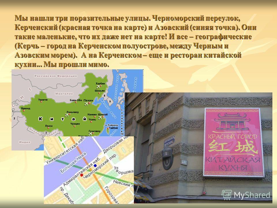 Мы нашли три поразительные улицы. Черноморский переулок, Керченский (красная точка на карте) и Азовский (синяя точка). Они такие маленькие, что их даже нет на карте! И все – географические (Керчь – город на Керченском полуострове, между Черным и Азов