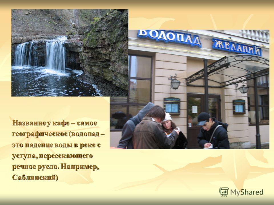Название у кафе – самое географическое (водопад – это падение воды в реке с уступа, пересекающего речное русло. Например, Саблинский)