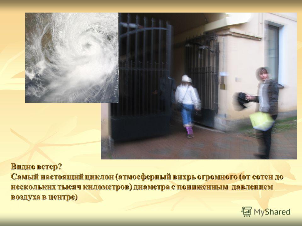 Видно ветер? Самый настоящий циклон (атмосферный вихрь огромного (от сотен до нескольких тысяч километров) диаметра с пониженным давлением воздуха в центре) Видно ветер? Самый настоящий циклон (атмосферный вихрь огромного (от сотен до нескольких тыся