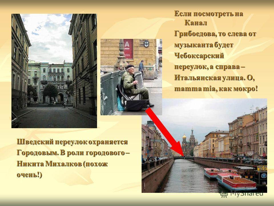 Если посмотреть на Канал Грибоедова, то слева от музыканта будет Чебоксарский переулок, а справа – Итальянская улица. О, mamma mia, как мокро! Шведский переулок охраняется Городовым. В роли городового – Никита Михалков (похож очень!)