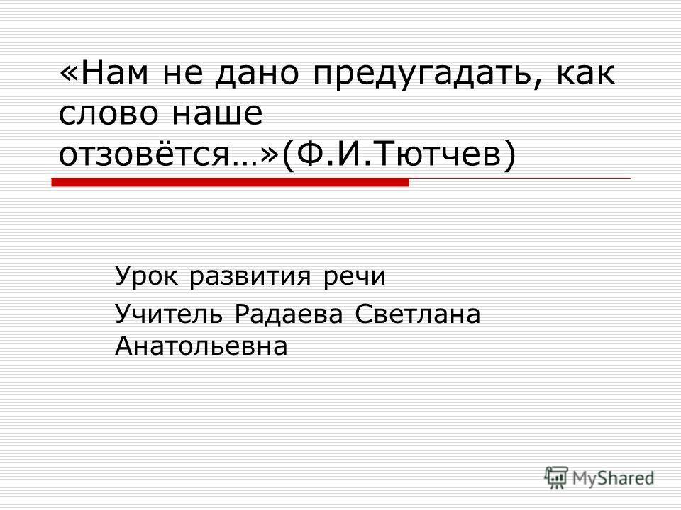 «Нам не дано предугадать, как слово наше отзовётся…»(Ф.И.Тютчев) Урок развития речи Учитель Радаева Светлана Анатольевна
