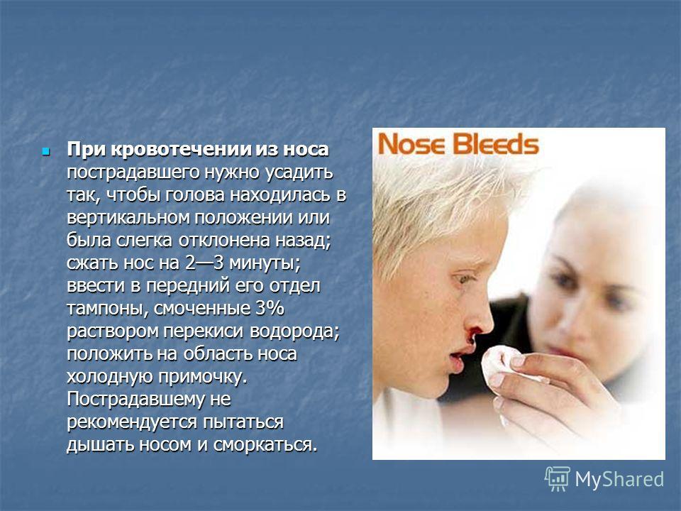 При кровотечении из носа пострадавшего нужно усадить так, чтобы голова находилась в вертикальном положении или была слегка отклонена назад; сжать нос на 23 минуты; ввести в передний его отдел тампоны, смоченные 3% раствором перекиси водорода; положит