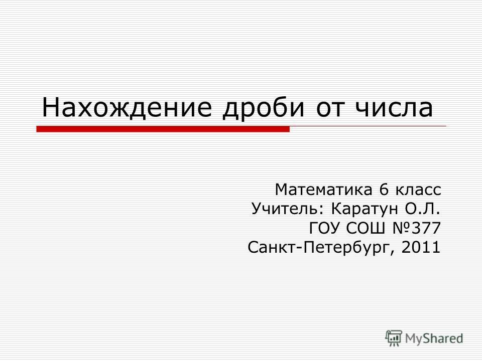 Нахождение дроби от числа Математика 6 класс Учитель: Каратун О.Л. ГОУ СОШ 377 Санкт-Петербург, 2011