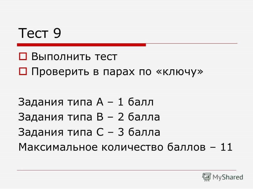 Тест 9 Выполнить тест Проверить в парах по «ключу» Задания типа А – 1 балл Задания типа В – 2 балла Задания типа С – 3 балла Максимальное количество баллов – 11