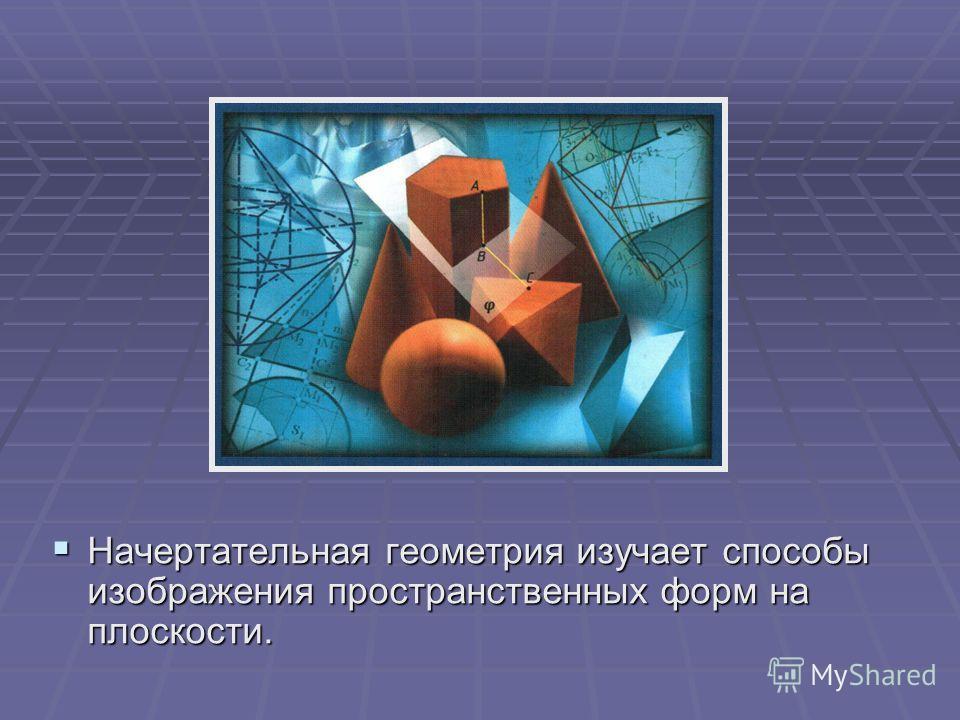 Начертательная геометрия изучает способы изображения пространственных форм на плоскости. Начертательная геометрия изучает способы изображения пространственных форм на плоскости.