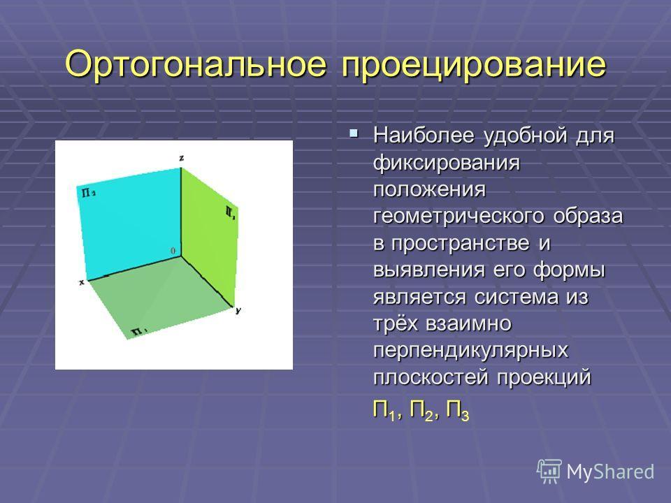 Ортогональное проецирование Наиболее удобной для фиксирования положения геометрического образа в пространстве и выявления его формы является система из трёх взаимно перпендикулярных плоскостей проекций Наиболее удобной для фиксирования положения геом