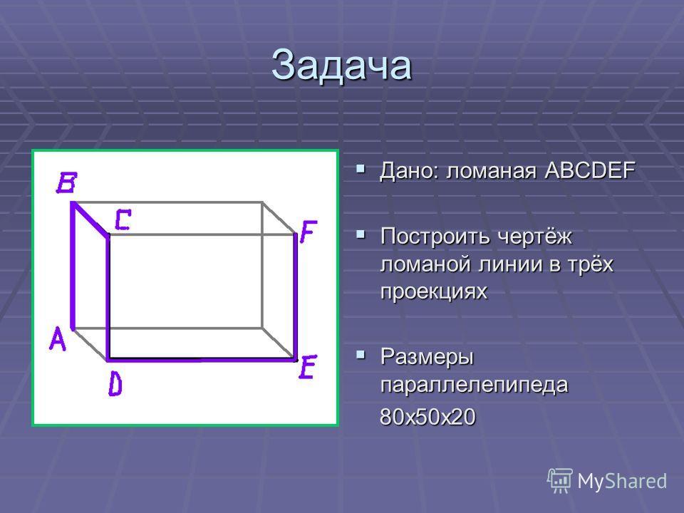 Задача Дано: ломаная АВСDEF Дано: ломаная АВСDEF Построить чертёж ломаной линии в трёх проекциях Построить чертёж ломаной линии в трёх проекциях Размеры параллелепипеда Размеры параллелепипеда 80х50х20 80х50х20