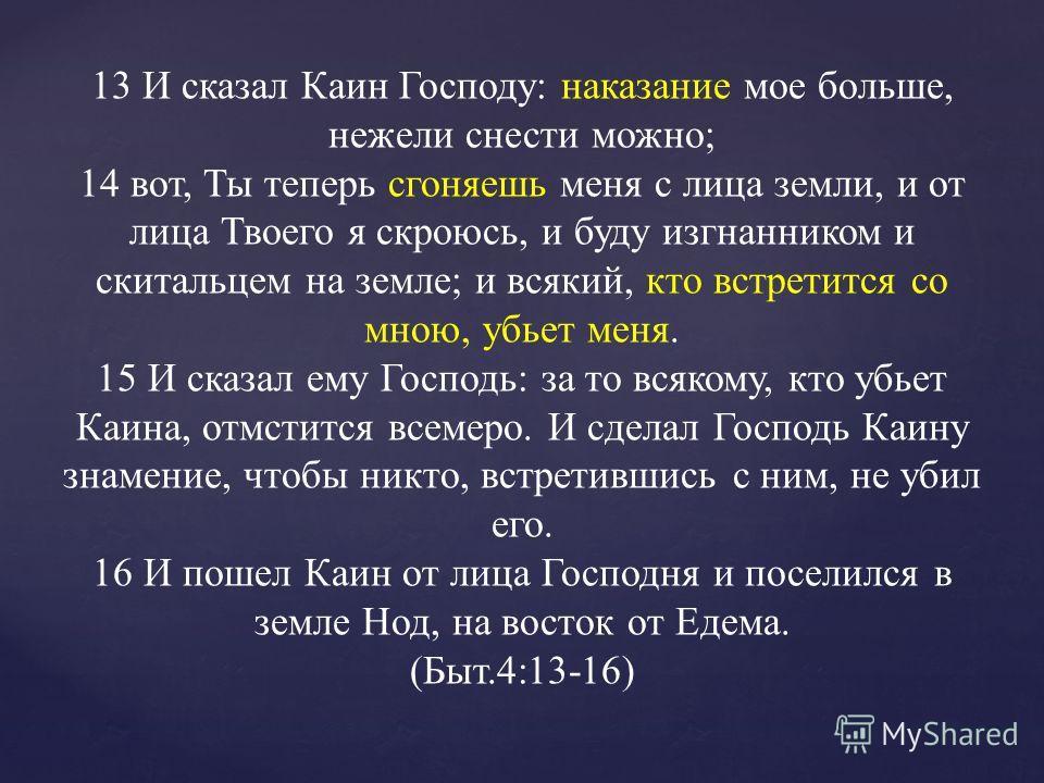 13 И сказал Каин Господу: наказание мое больше, нежели снести можно; 14 вот, Ты теперь сгоняешь меня с лица земли, и от лица Твоего я скроюсь, и буду изгнанником и скитальцем на земле; и всякий, кто встретится со мною, убьет меня. 15 И сказал ему Гос