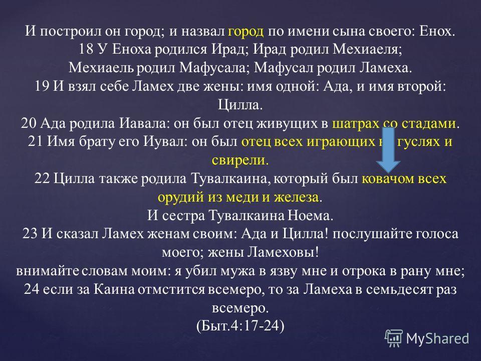 И построил он город; и назвал город по имени сына своего: Енох. 18 У Еноха родился Ирад; Ирад родил Мехиаеля; Мехиаель родил Мафусала; Мафусал родил Ламеха. 19 И взял себе Ламех две жены: имя одной: Ада, и имя второй: Цилла. 20 Ада родила Иавала: он