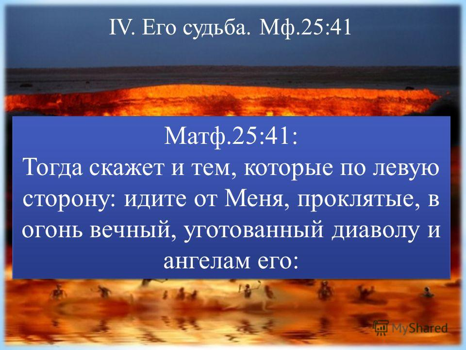 IV. Его судьба. Мф.25:41 Матф.25:41: Тогда скажет и тем, которые по левую сторону: идите от Меня, проклятые, в огонь вечный, уготованный диаволу и ангелам его: Матф.25:41: Тогда скажет и тем, которые по левую сторону: идите от Меня, проклятые, в огон