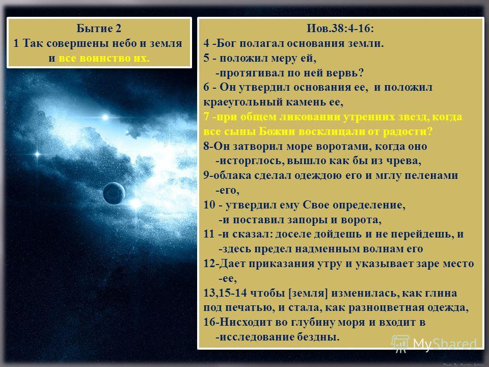 Иов.38:4-16: 4 -Бог полагал основания земли. 5 - положил меру ей, -протягивал по ней вервь? 6 - Он утвердил основания ее, и положил краеугольный камень ее, 7 -при общем ликовании утренних звезд, когда все сыны Божии восклицали от радости? 8-Он затвор