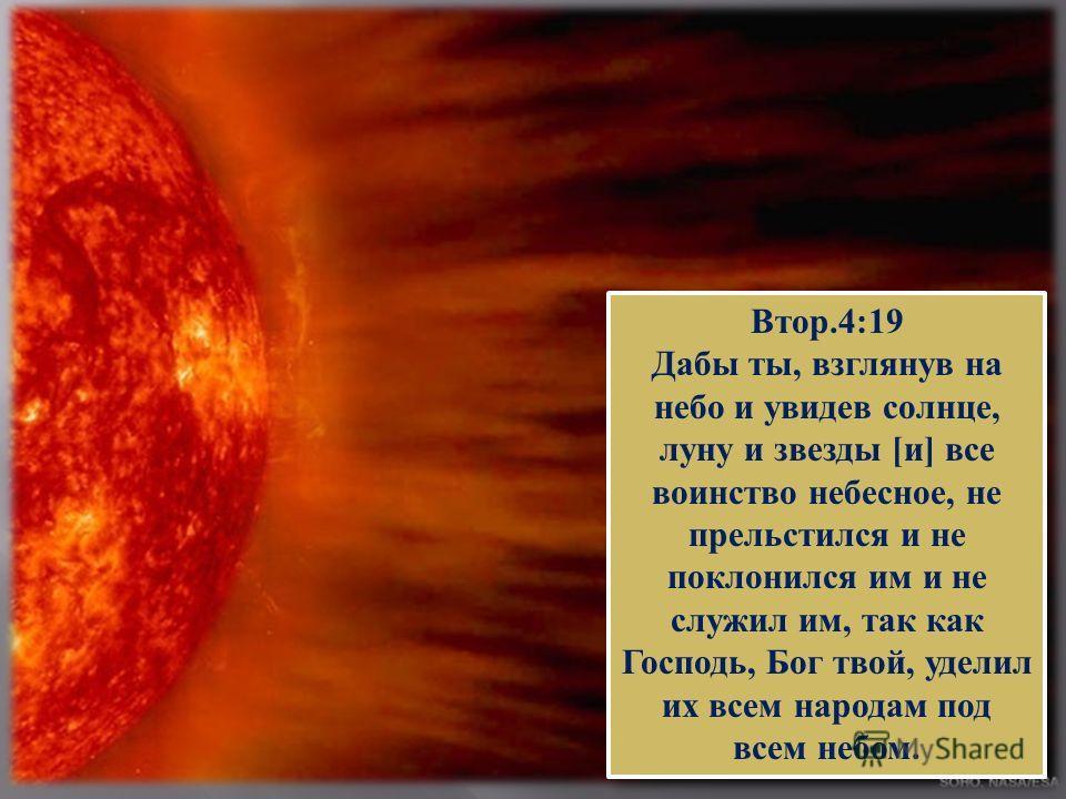 Втор.4:19 Дабы ты, взглянув на небо и увидев солнце, луну и звезды [и] все воинство небесное, не прельстился и не поклонился им и не служил им, так как Господь, Бог твой, уделил их всем народам под всем небом. Втор.4:19 Дабы ты, взглянув на небо и ув