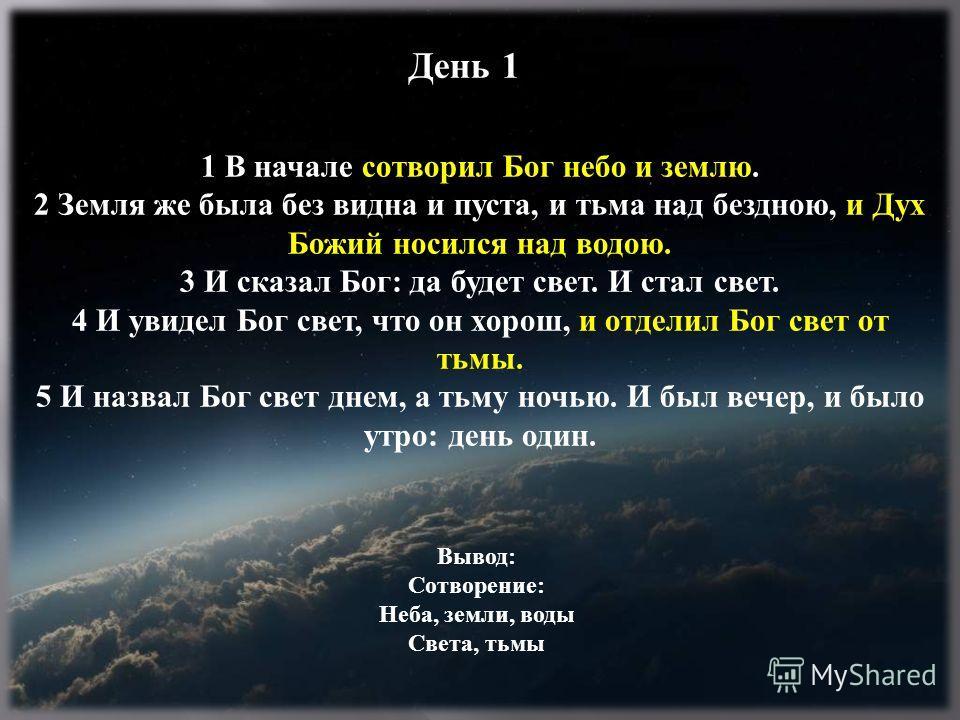 1 В начале сотворил Бог небо и землю. 2 Земля же была без видна и пуста, и тьма над бездною, и Дух Божий носился над водою. 3 И сказал Бог: да будет свет. И стал свет. 4 И увидел Бог свет, что он хорош, и отделил Бог свет от тьмы. 5 И назвал Бог свет