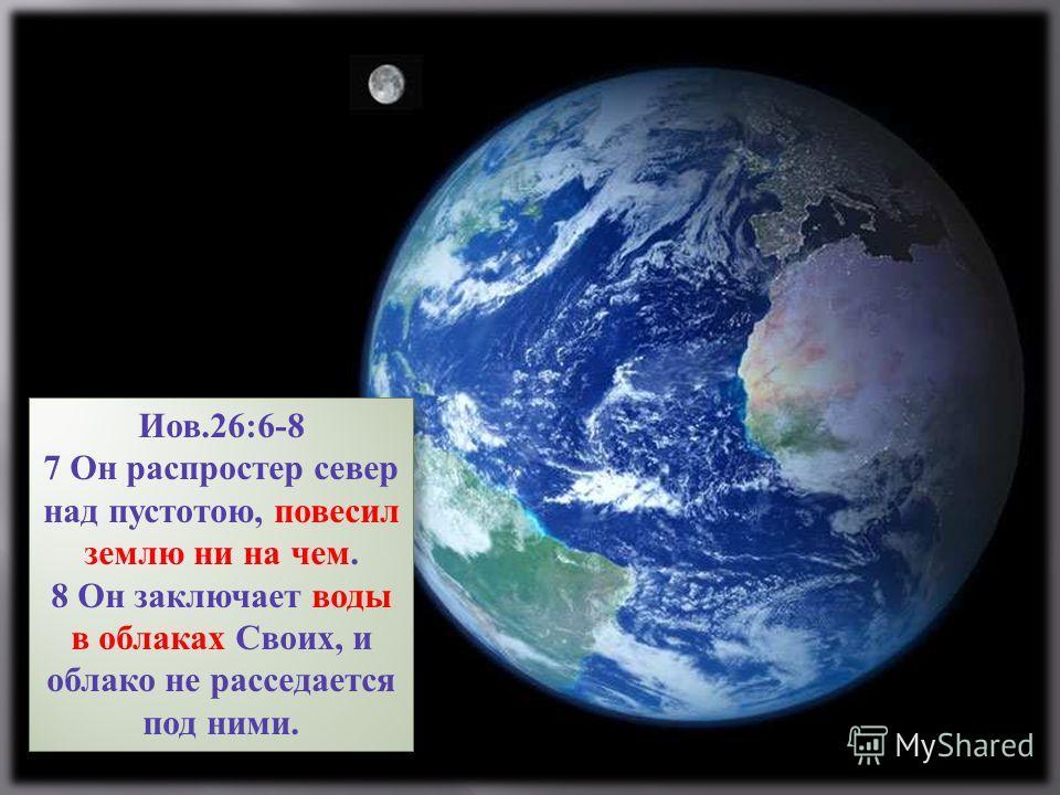 Иов.26:6-8 7 Он распростер север над пустотою, повесил землю ни на чем. 8 Он заключает воды в облаках Своих, и облако не расседается под ними. Иов.26:6-8 7 Он распростер север над пустотою, повесил землю ни на чем. 8 Он заключает воды в облаках Своих