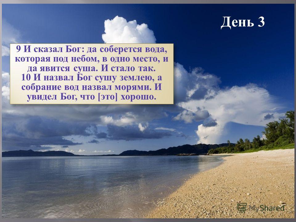 День 3 9 И сказал Бог: да соберется вода, которая под небом, в одно место, и да явится суша. И стало так. 10 И назвал Бог сушу землею, а собрание вод назвал морями. И увидел Бог, что [это] хорошо. 9 И сказал Бог: да соберется вода, которая под небом,