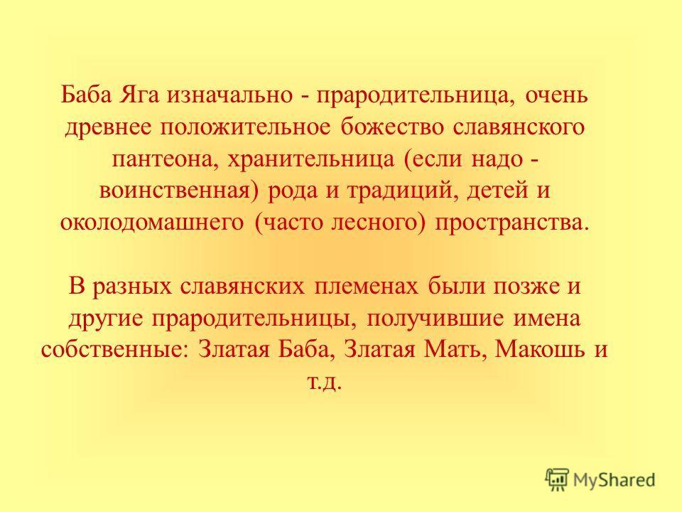 Баба Яга изначально - прародительница, очень древнее положительное божество славянского пантеона, хранительница (если надо - воинственная) рода и традиций, детей и околодомашнего (часто лесного) пространства. В разных славянских племенах были позже и