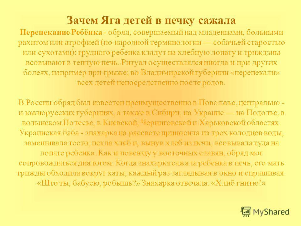 Зачем Яга детей в печку сажала Перепекание Ребёнка - обряд, совершаемый над младенцами, больными рахитом или атрофией (по народной терминологии собачьей старостью или сухотами): грудного ребенка кладут на хлебную лопату и триждзны всовывают в теплую