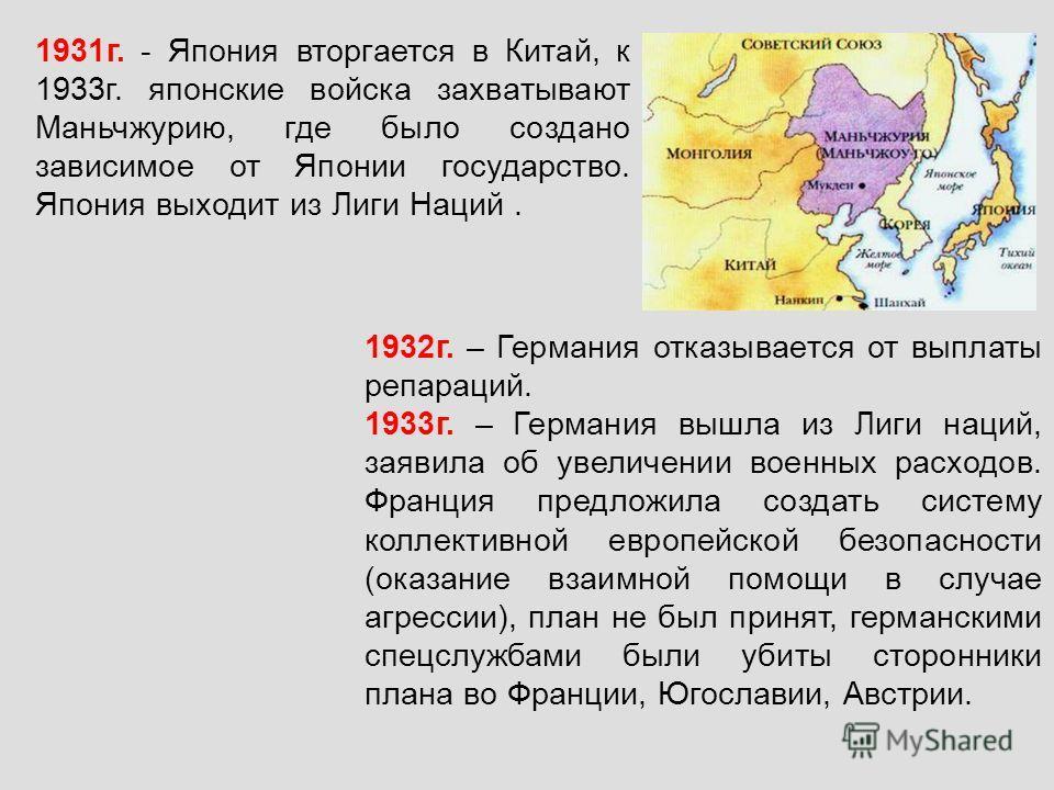 1931г. - Япония вторгается в Китай, к 1933г. японские войска захватывают Маньчжурию, где было создано зависимое от Японии государство. Япония выходит из Лиги Наций. 1932г. – Германия отказывается от выплаты репараций. 1933г. – Германия вышла из Лиги