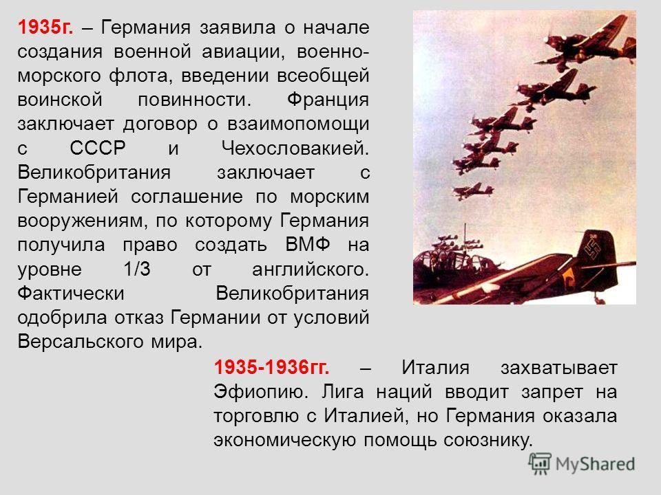1935г. – Германия заявила о начале создания военной авиации, военно- морского флота, введении всеобщей воинской повинности. Франция заключает договор о взаимопомощи с СССР и Чехословакией. Великобритания заключает с Германией соглашение по морским во