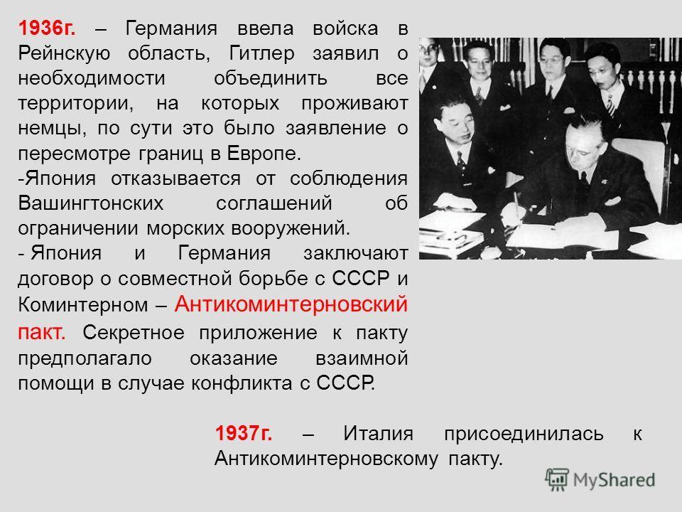 1936г. – Германия ввела войска в Рейнскую область, Гитлер заявил о необходимости объединить все территории, на которых проживают немцы, по сути это было заявление о пересмотре границ в Европе. -Япония отказывается от соблюдения Вашингтонских соглашен