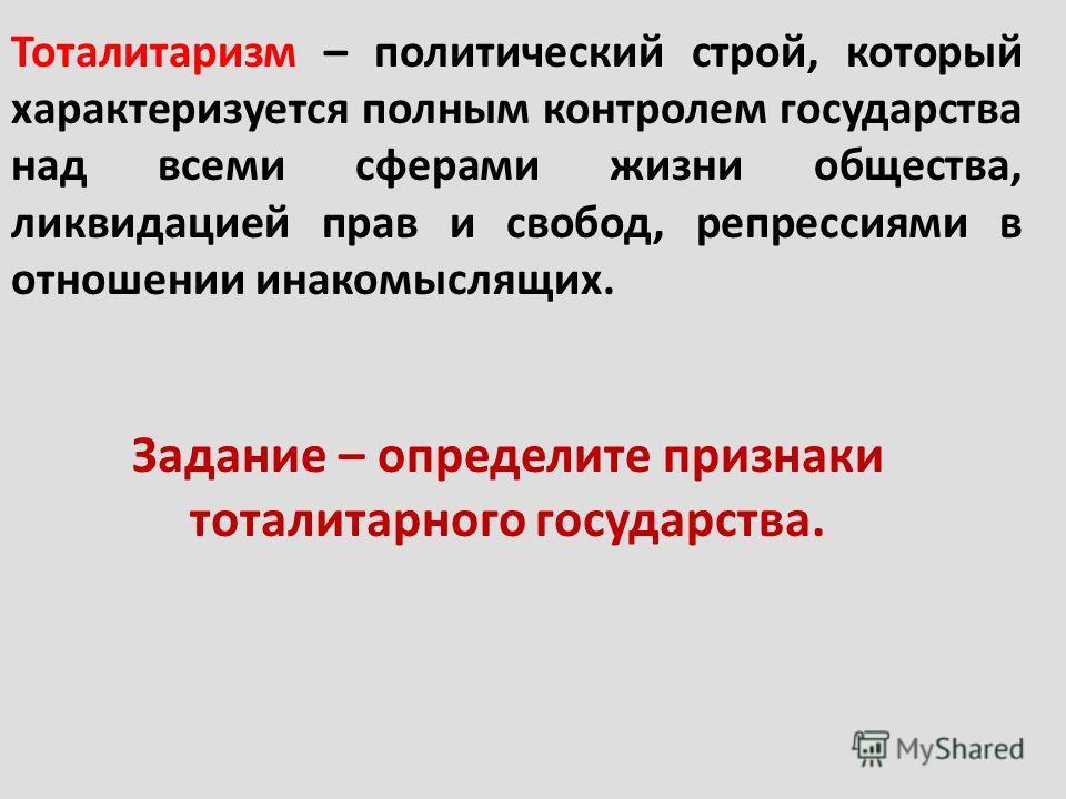Тоталитаризм – политический строй, который характеризуется полным контролем государства над всеми сферами жизни общества, ликвидацией прав и свобод, репрессиями в отношении инакомыслящих. Задание – определите признаки тоталитарного государства.
