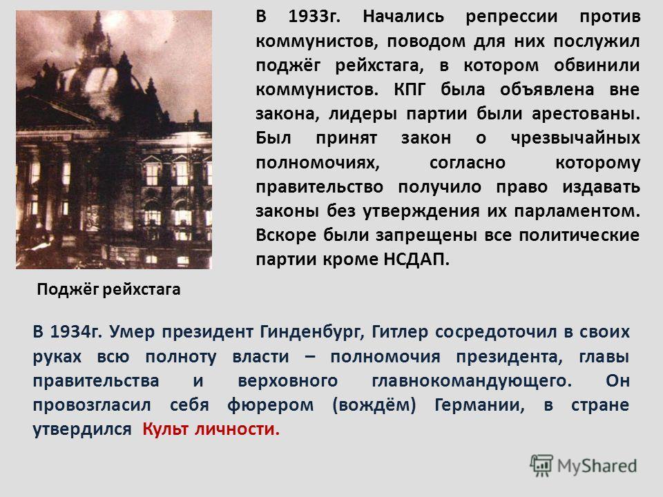 Поджёг рейхстага В 1933г. Начались репрессии против коммунистов, поводом для них послужил поджёг рейхстага, в котором обвинили коммунистов. КПГ была объявлена вне закона, лидеры партии были арестованы. Был принят закон о чрезвычайных полномочиях, сог