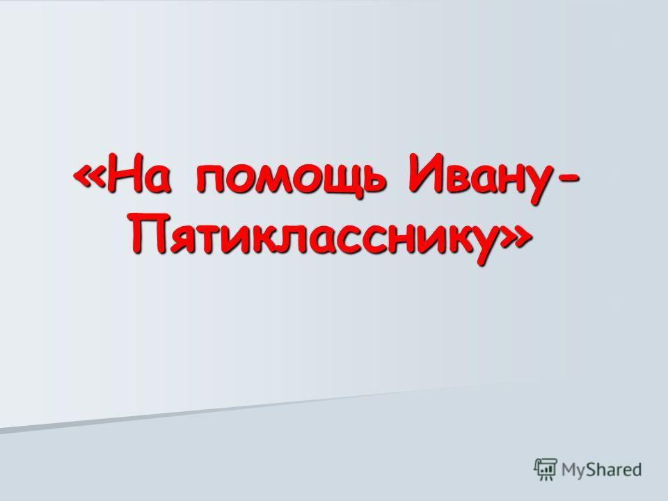 «На помощь Ивану- Пятикласснику»