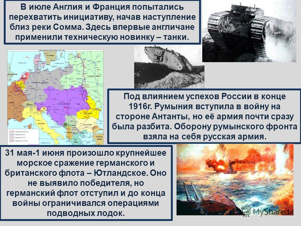 Под влиянием успехов России в конце 1916г. Румыния вступила в войну на стороне Антанты, но её армия почти сразу была разбита. Оборону румынского фронта взяла на себя русская армия. В июле Англия и Франция попытались перехватить инициативу, начав наст