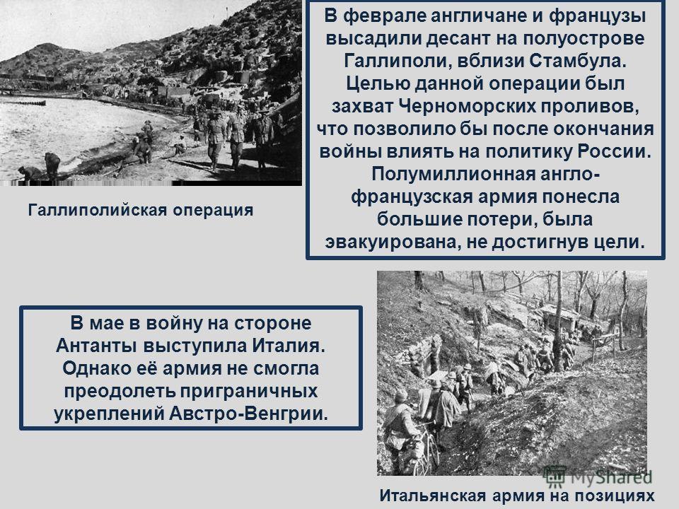 В феврале англичане и французы высадили десант на полуострове Галлиполи, вблизи Стамбула. Целью данной операции был захват Черноморских проливов, что позволило бы после окончания войны влиять на политику России. Полумиллионная англо- французская арми