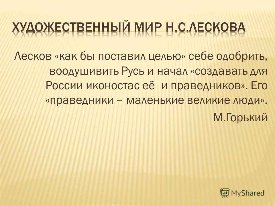 Лесков «как бы поставил целью» себе одобрить, воодушивить Русь и начал «создавать для России иконостас её и праведников». Его «праведники – маленькие великие люди». М.Горький