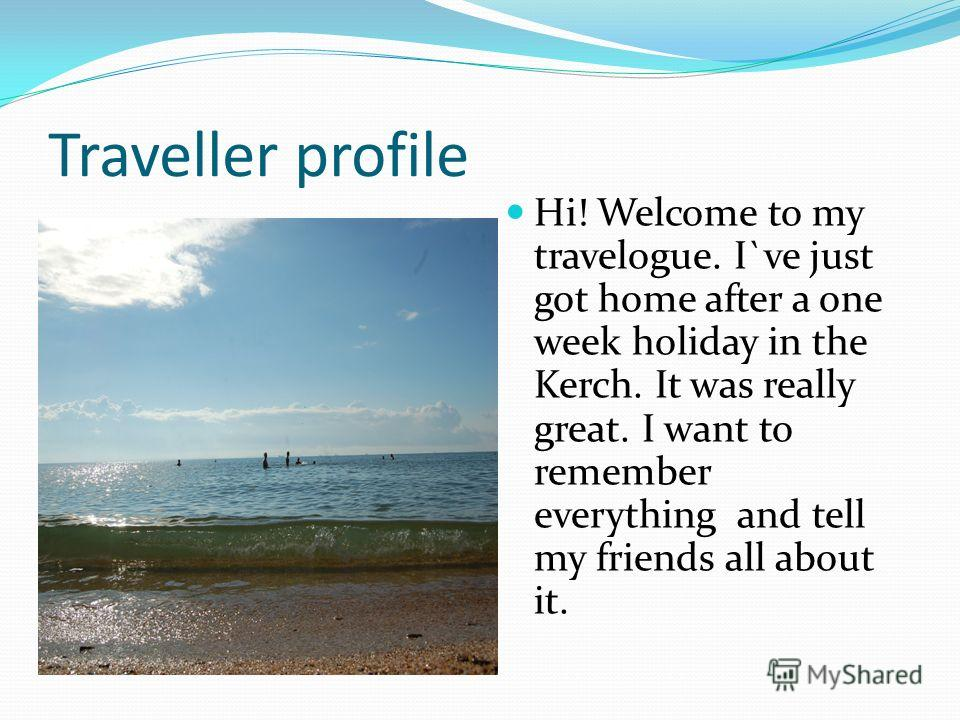 Traveller profile Hi! Welcome to my travelogue. I`ve just got home after a one week holiday in the Kerch. It was really great. I want to remember everything and tell my friends all about it.