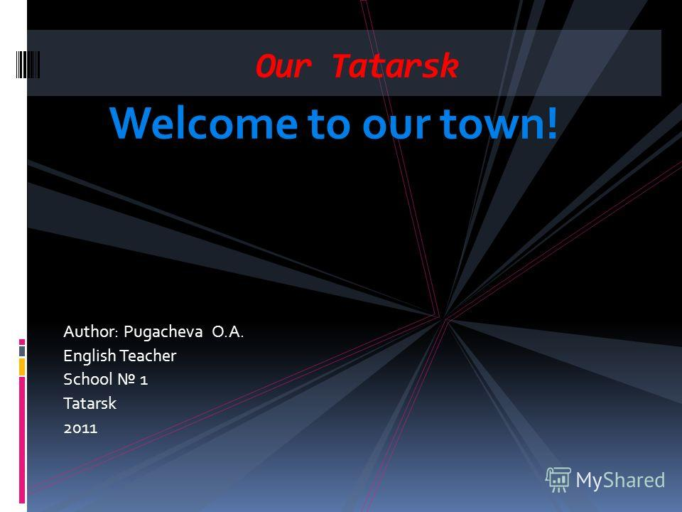 Welcome to our town! Author: Pugacheva O.A. English Teacher School 1 Tatarsk 2011 Our Tatarsk