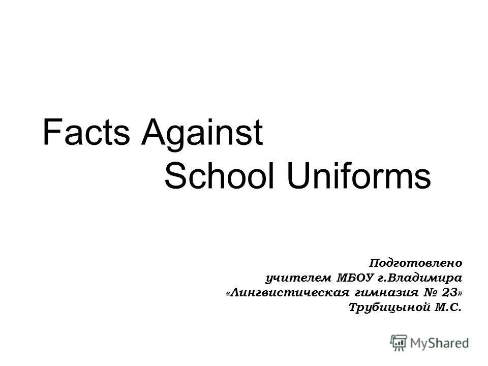 Facts Against School Uniforms Подготовлено учителем МБОУ г.Владимира «Лингвистическая гимназия 23» Трубицыной М.С.