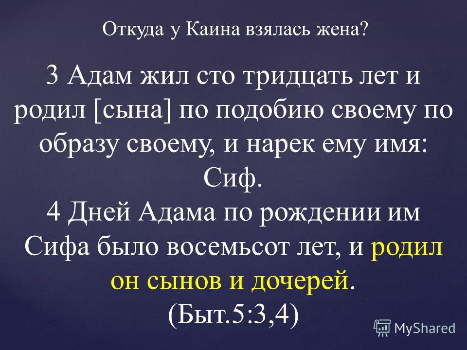 Откуда у Каина взялась жена? 3 Адам жил сто тридцать лет и родил [сына] по подобию своему по образу своему, и нарек ему имя: Сиф. 4 Дней Адама по рождении им Сифа было восемьсот лет, и родил он сынов и дочерей. (Быт.5:3,4)